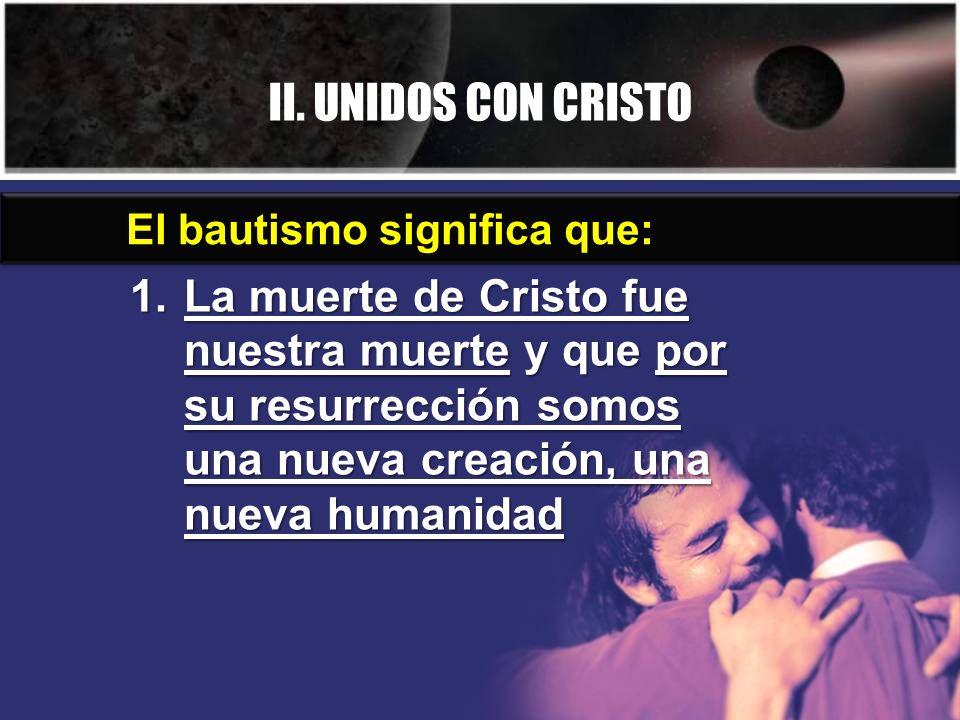 II. UNIDOS CON CRISTO 1.La muerte de Cristo fue nuestra muerte y que por su resurrección somos una nueva creación, una nueva humanidad El bautismo sig