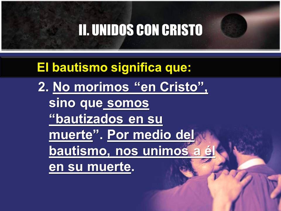 II. UNIDOS CON CRISTO 2. No morimos en Cristo, sino que somos bautizados en su muerte. Por medio del bautismo, nos unimos a él en su muerte. El bautis