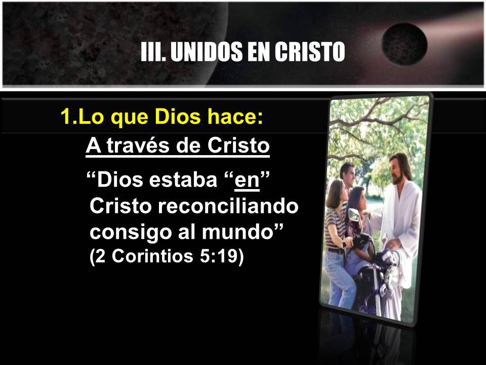 III. UNIDOS EN CRISTO A través de Cristo 1.Lo que Dios hace: Dios estaba en Cristo reconciliando consigo al mundo (2 Corintios 5:19)