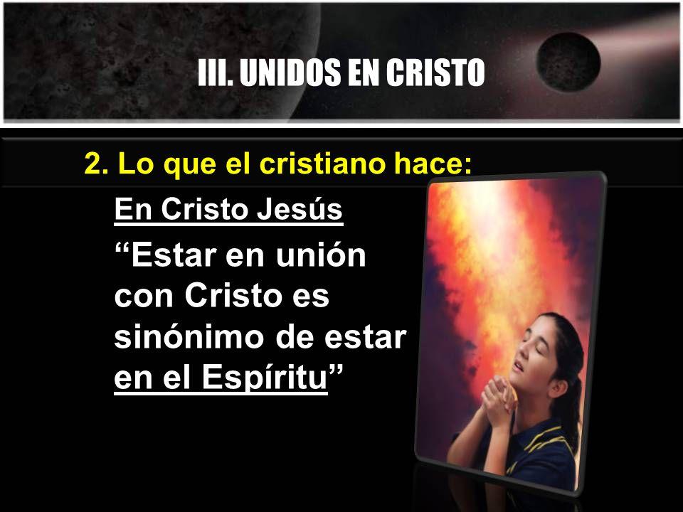 III. UNIDOS EN CRISTO 2. Lo que el cristiano hace: En Cristo Jesús Estar en unión con Cristo es sinónimo de estar en el Espíritu