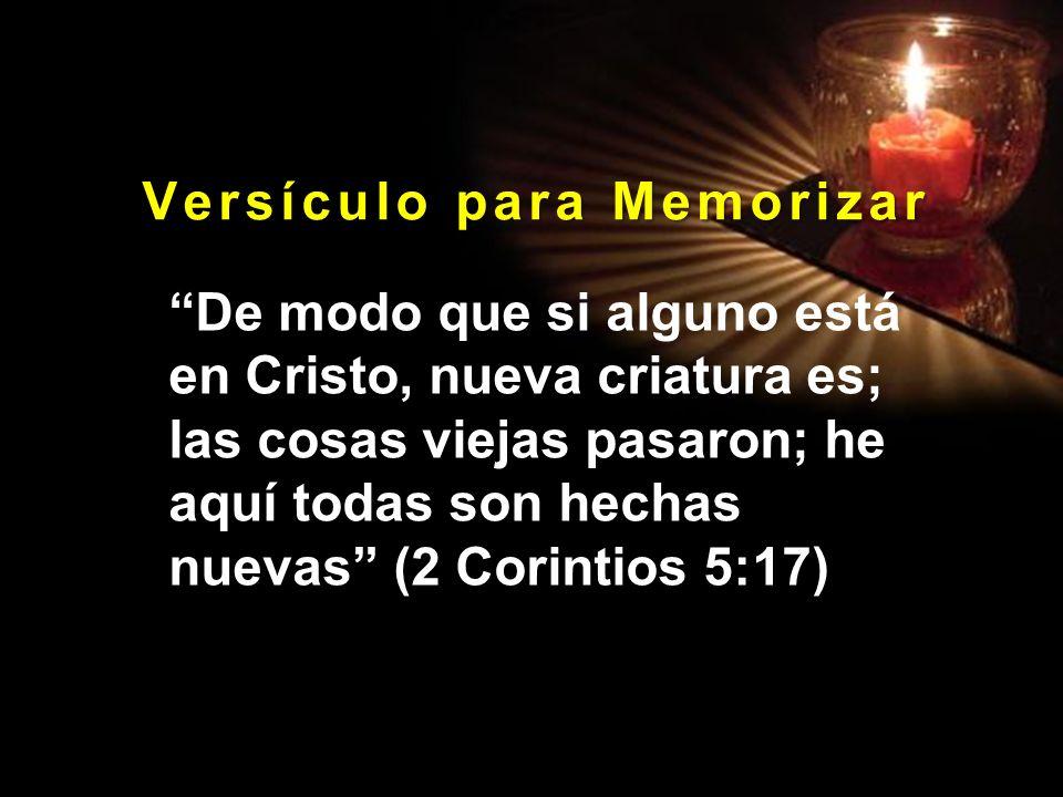 V e r s í c u l o p a r a M e m o r i z a r De modo que si alguno está en Cristo, nueva criatura es; las cosas viejas pasaron; he aquí todas son hecha