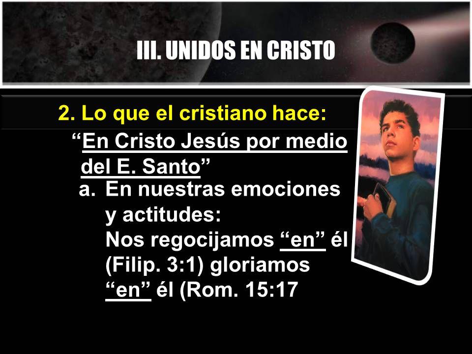 III. UNIDOS EN CRISTO 2. Lo que el cristiano hace: En Cristo Jesús por medio del E. Santo a.En nuestras emociones y actitudes: Nos regocijamos en él (