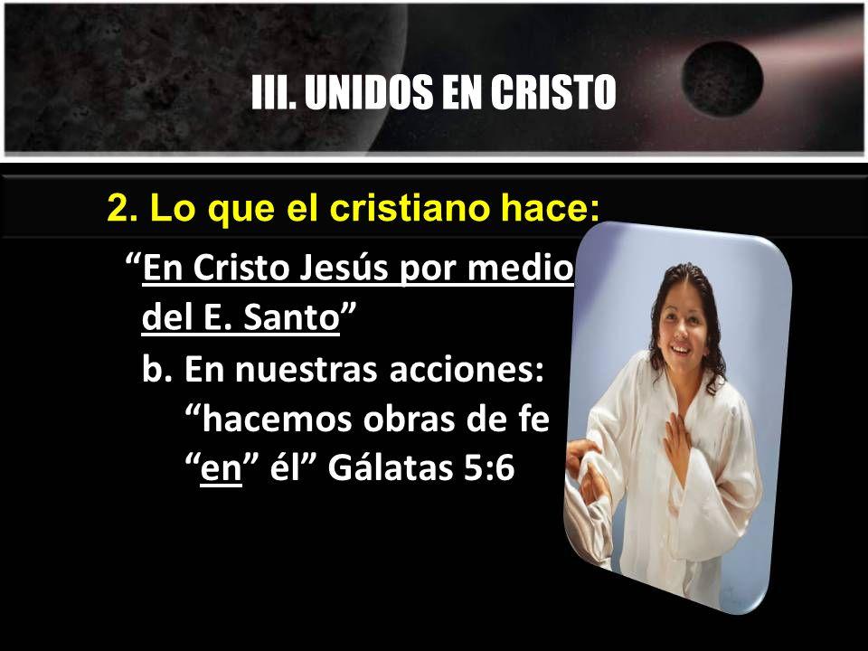 III. UNIDOS EN CRISTO 2. Lo que el cristiano hace: En Cristo Jesús por medio del E. SantoEn Cristo Jesús por medio del E. Santo b. En nuestras accione