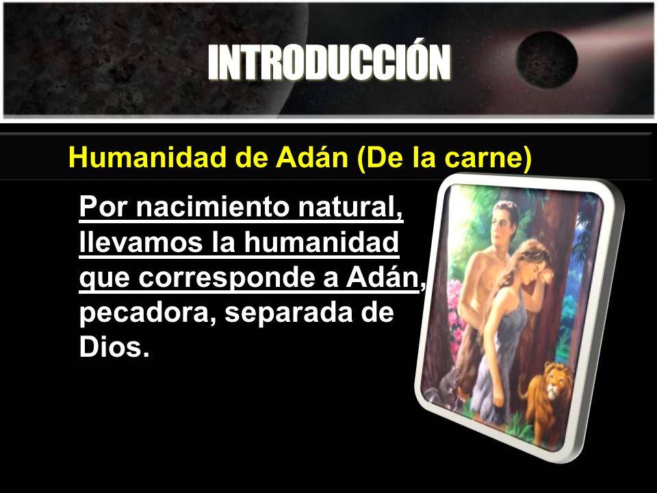 INTRODUCCIÓN Por nacimiento natural, llevamos la humanidad que corresponde a Adán, pecadora, separada de Dios. Humanidad de Adán (De la carne)