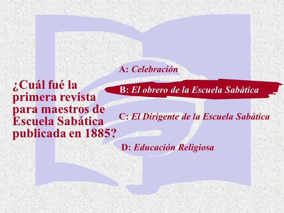C: El Dirigente de la Escuela Sabática ¿Cuál fué la primera revista para maestros de Escuela Sabática publicada en 1885? A: Celebración B: El obrero d