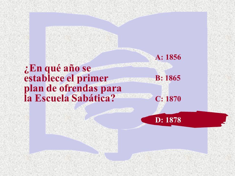 C: 1870 ¿En qué año se establece el primer plan de ofrendas para la Escuela Sabática? A: 1856 B: 1865 D: 1878