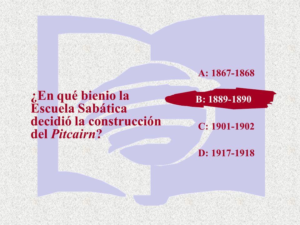 C: 1901-1902 ¿En qué bienio la Escuela Sabática decidió la construcción del Pitcairn? A: 1867-1868 B: 1889-1890 D: 1917-1918 B: 1889-1890