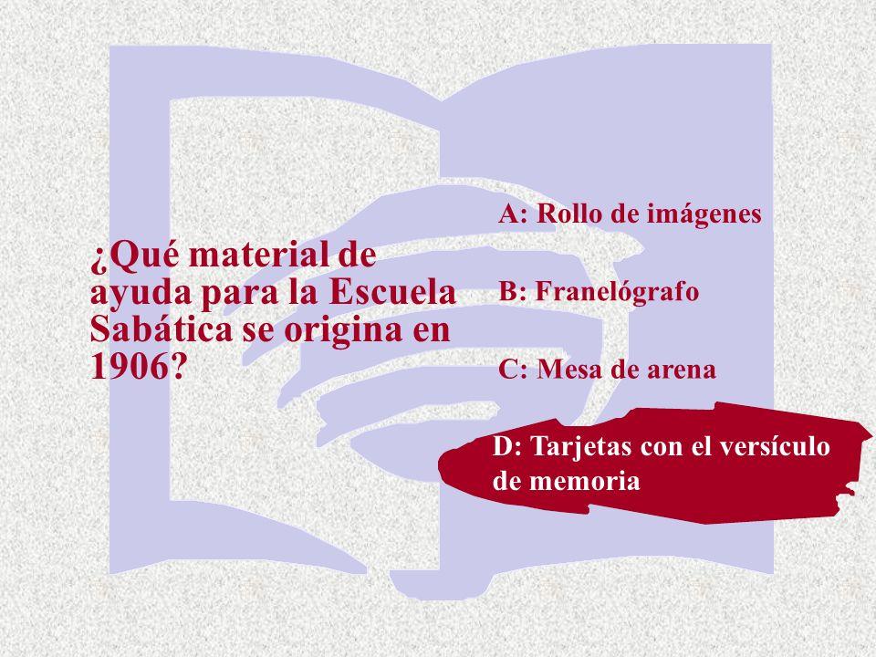 C: Mesa de arena ¿Qué material de ayuda para la Escuela Sabática se origina en 1906? A: Rollo de imágenes B: Franelógrafo D: Tarjetas con el versiculo