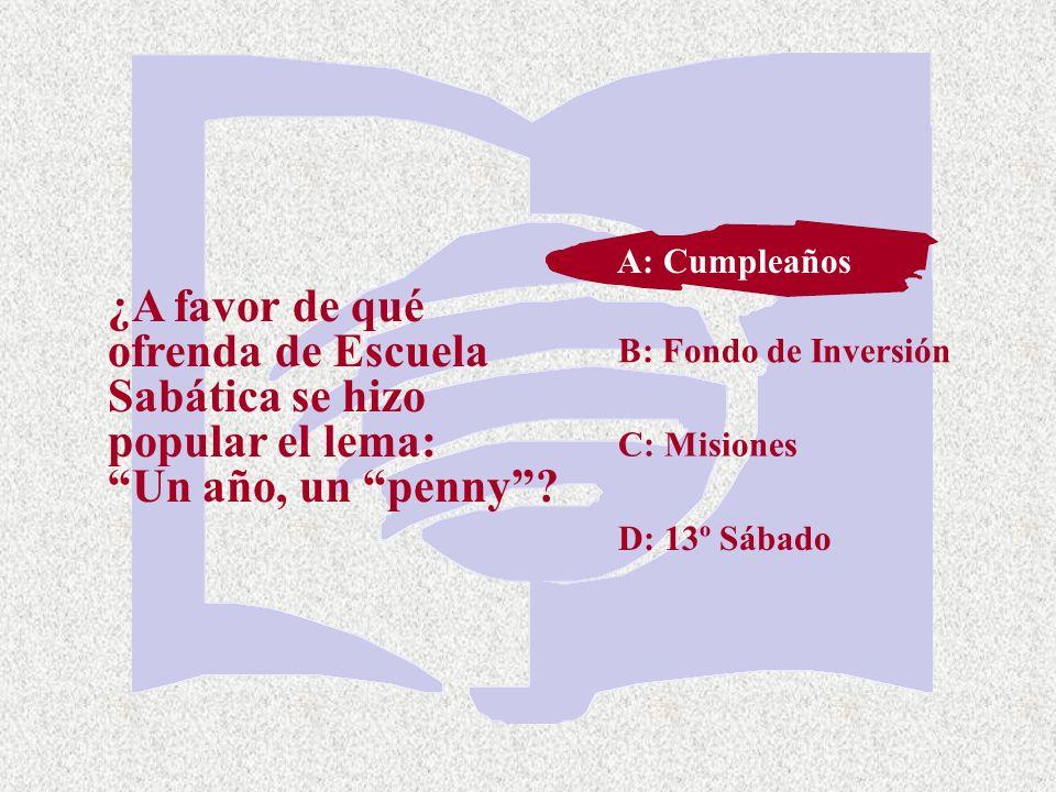 C: Misiones ¿A favor de qué ofrenda de Escuela Sabática se hizo popular el lema: Un año, un penny? A: Cumpleaños B: Fondo de Inversión D: 13º Sábado A
