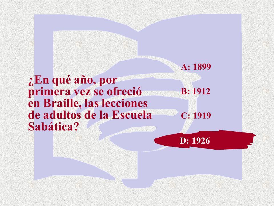 C: 1919 ¿En qué año, por primera vez se ofreció en Braille, las lecciones de adultos de la Escuela Sabática? A: 1899 B: 1912 D: 1926