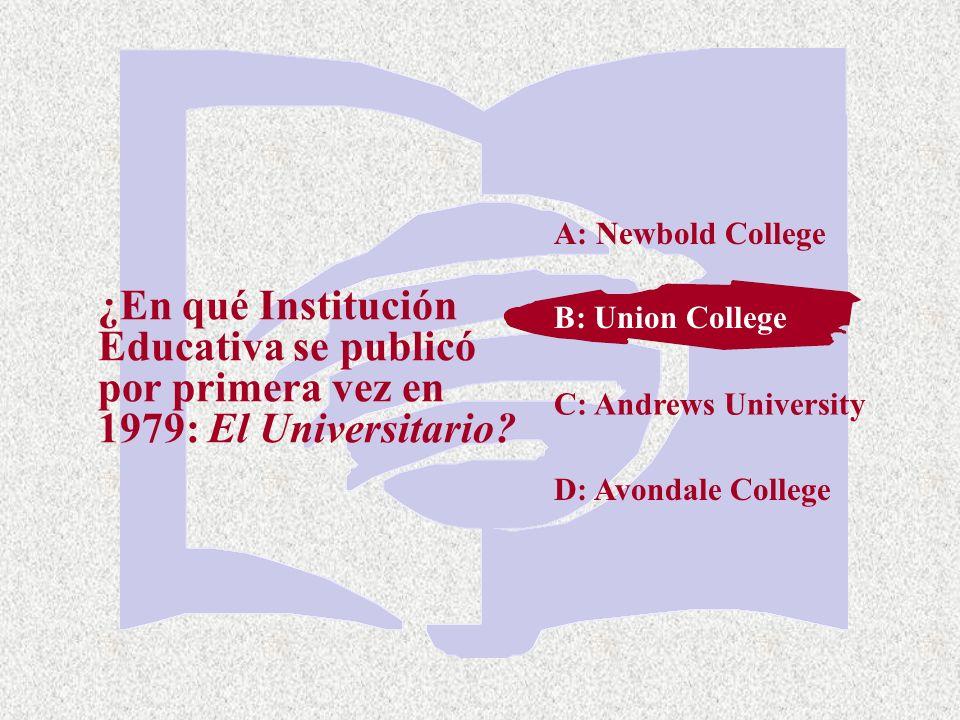 C: Andrews University ¿En qué Institución Educativa se publicó por primera vez en 1979: El Universitario? A: Newbold College B: Union College D: Avond