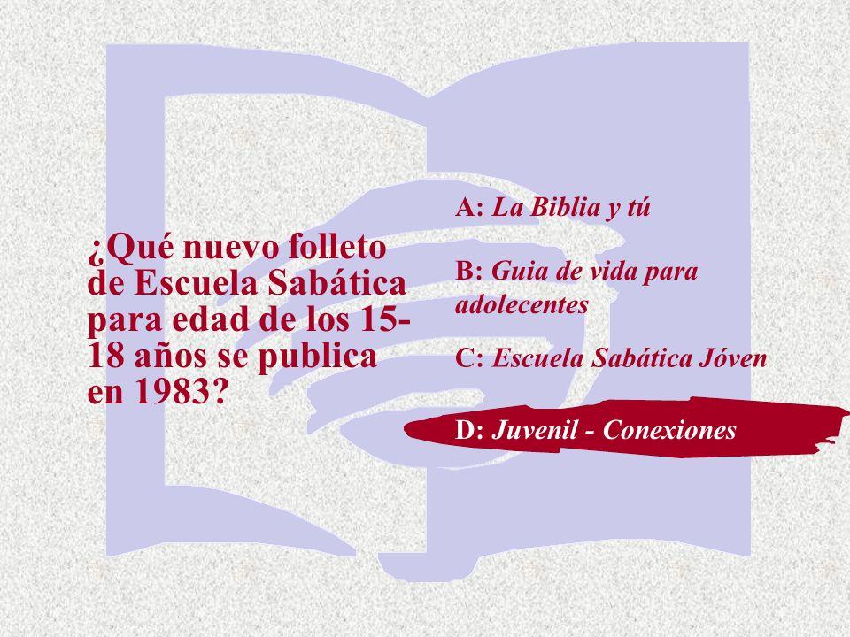 C: Escuela Sabática Jóven ¿Qué nuevo folleto de Escuela Sabática para edad de los 15- 18 años se publica en 1983? A: La Biblia y tú B: Guia de vida pa