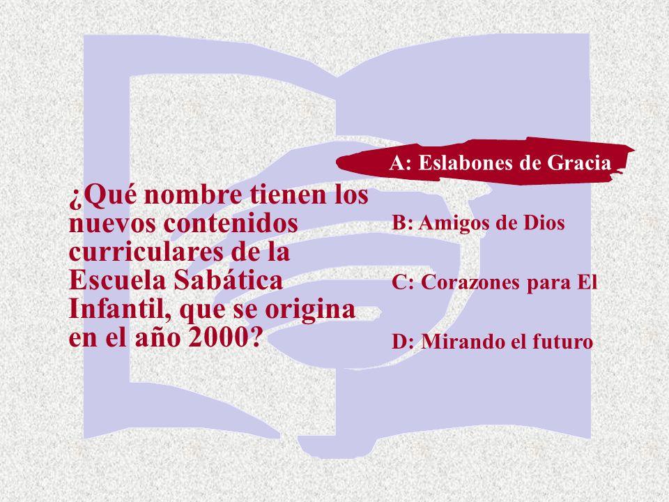 C: Corazones para El ¿Qué nombre tienen los nuevos contenidos curriculares de la Escuela Sabática Infantil, que se origina en el año 2000? A: Eslabone