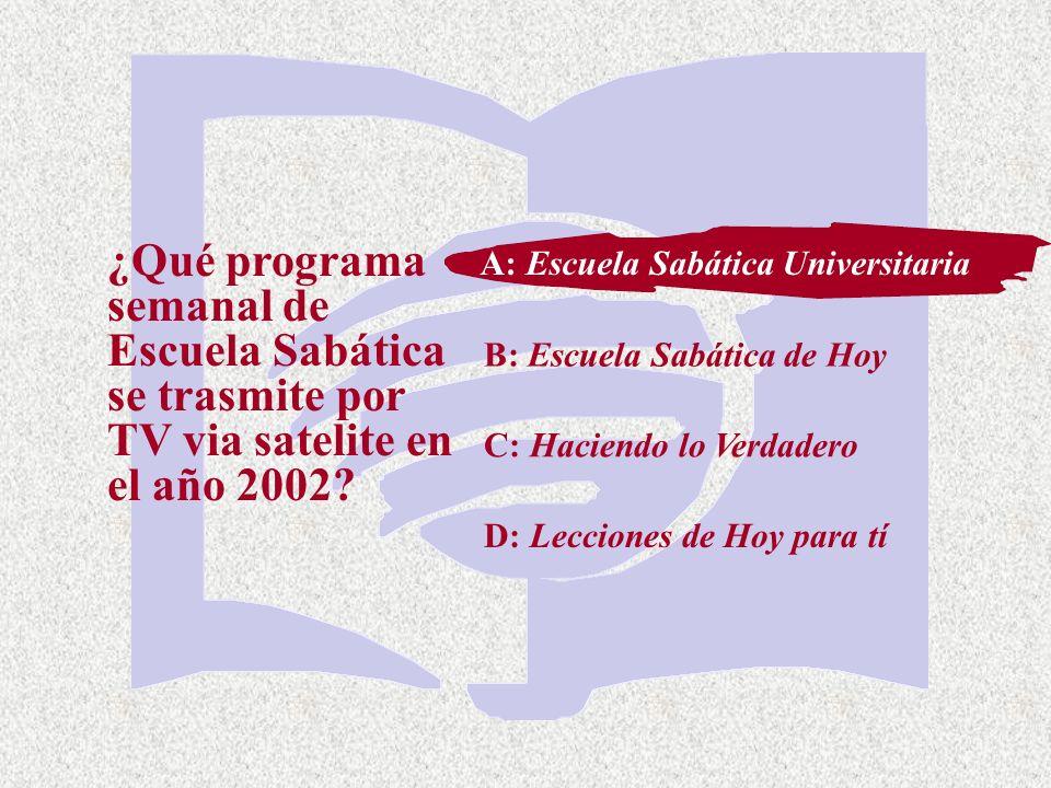 C: Haciendo lo Verdadero ¿Qué programa semanal de Escuela Sabática se trasmite por TV via satelite en el año 2002? A: Escuela Sabática Universitaria B