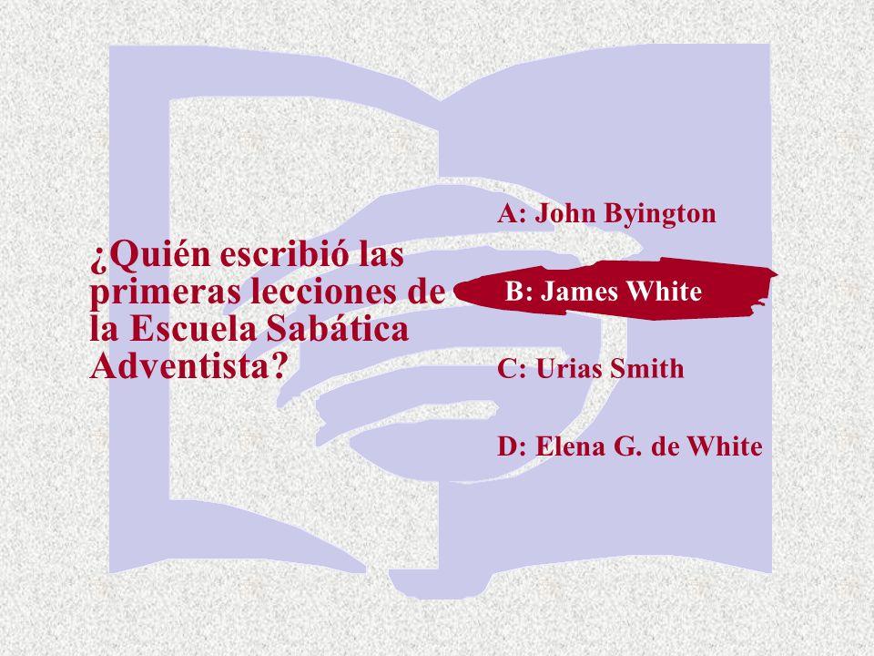 C: Urias Smith ¿Quién escribió las primeras lecciones de la Escuela Sabática Adventista? A: John Byington B: James White D: Elena G. de White B: James