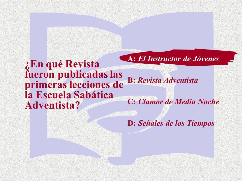 C: Clamor de Media Noche ¿En qué Revista fueron publicadas las primeras lecciones de la Escuela Sabática Adventista? A: El Instructor de Jóvenes B: Re