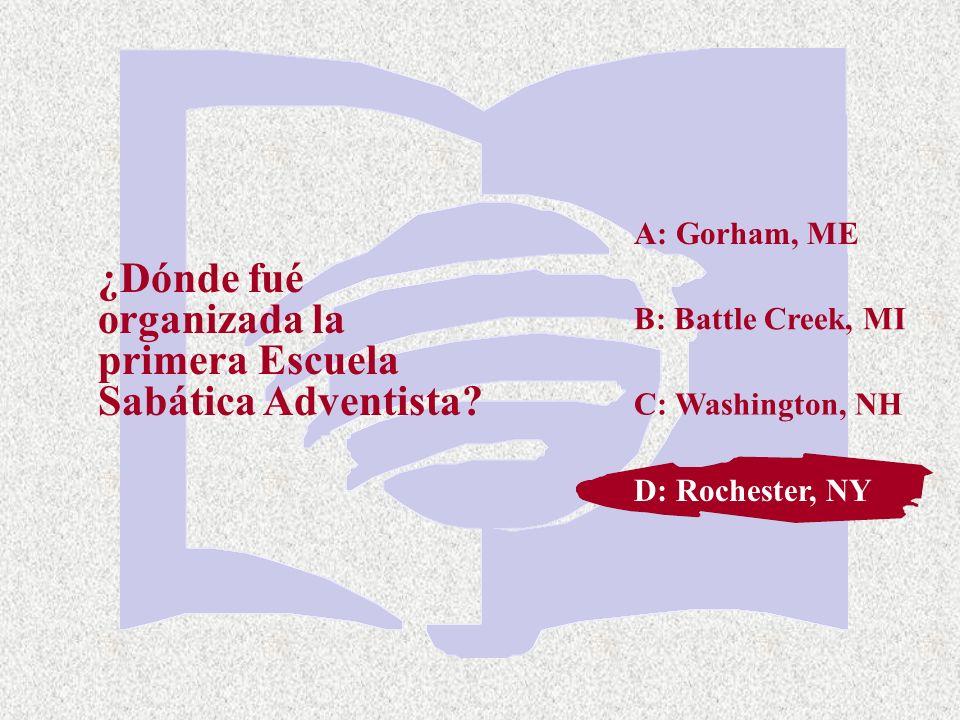 C: Washington, NH ¿Dónde fué organizada la primera Escuela Sabática Adventista? A: Gorham, ME B: Battle Creek, MI D: Rochester, NY