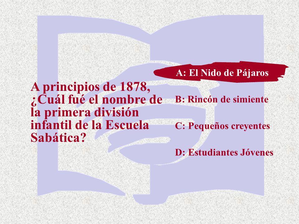C: Pequeños creyentes A principios de 1878, ¿Cuál fué el nombre de la primera división infantil de la Escuela Sabática? A: El Nido de Pájaros B: Rincó