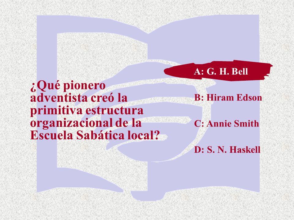 C: Annie Smith ¿Qué pionero adventista creó la primitiva estructura organizacional de la Escuela Sabática local? A: G. H. Bell B: Hiram Edson D: S. N.