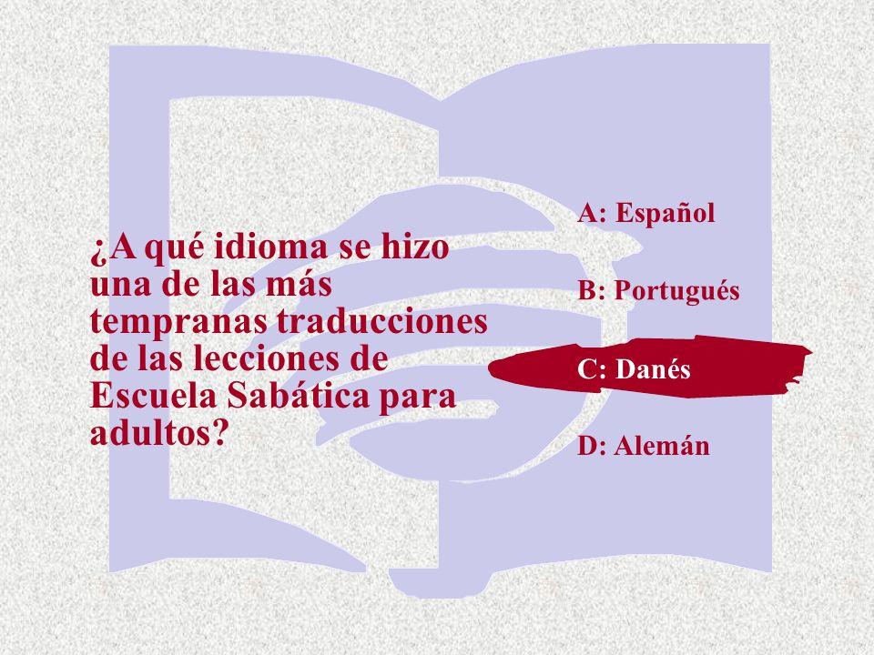 C: Danés ¿A qué idioma se hizo una de las más tempranas traducciones de las lecciones de Escuela Sabática para adultos? A: Español B: Portugués D: Ale