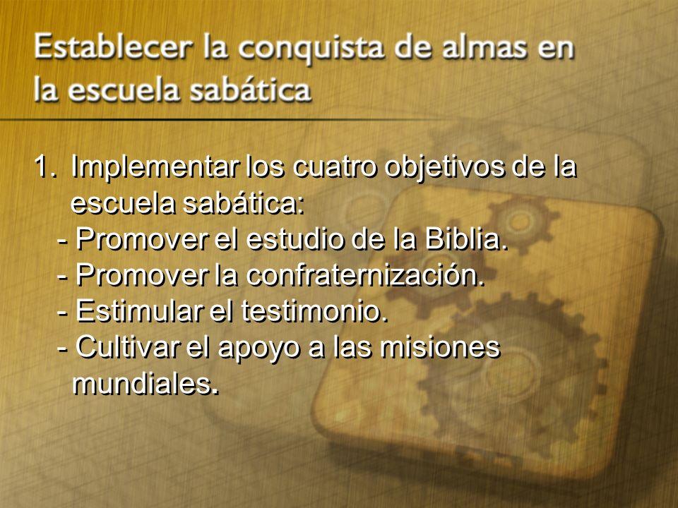 1.Implementar los cuatro objetivos de la escuela sabática: - Promover el estudio de la Biblia. - Promover la confraternización. - Estimular el testimo
