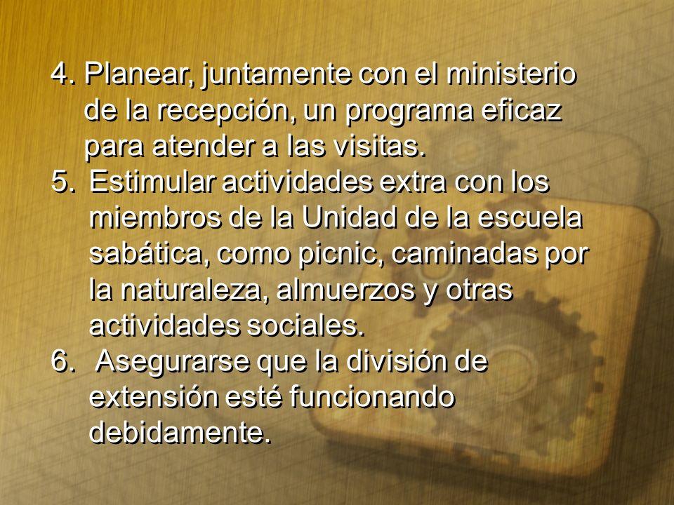 4. Planear, juntamente con el ministerio de la recepción, un programa eficaz para atender a las visitas. 5. Estimular actividades extra con los miembr