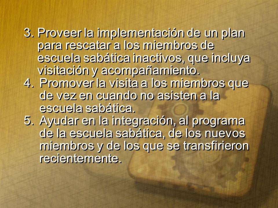3. Proveer la implementación de un plan para rescatar a los miembros de escuela sabática inactivos, que incluya visitación y acompañamiento. 4. Promov