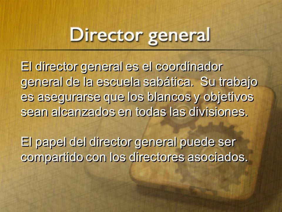 El director general es el coordinador general de la escuela sabática. Su trabajo es asegurarse que los blancos y objetivos sean alcanzados en todas la