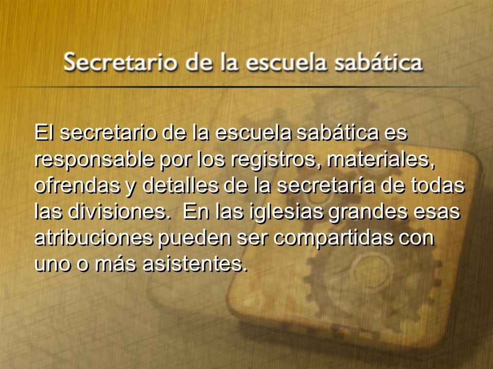El secretario de la escuela sabática es responsable por los registros, materiales, ofrendas y detalles de la secretaría de todas las divisiones. En la