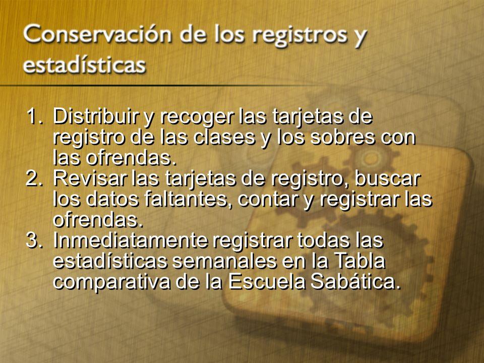 1. Distribuir y recoger las tarjetas de registro de las clases y los sobres con las ofrendas. 2. Revisar las tarjetas de registro, buscar los datos fa