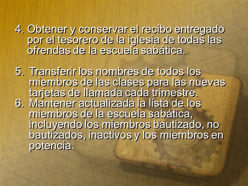 4.Obtener y conservar el recibo entregado por el tesorero de la iglesia de todas las ofrendas de la escuela sabática. 5.Transferir los nombres de todo