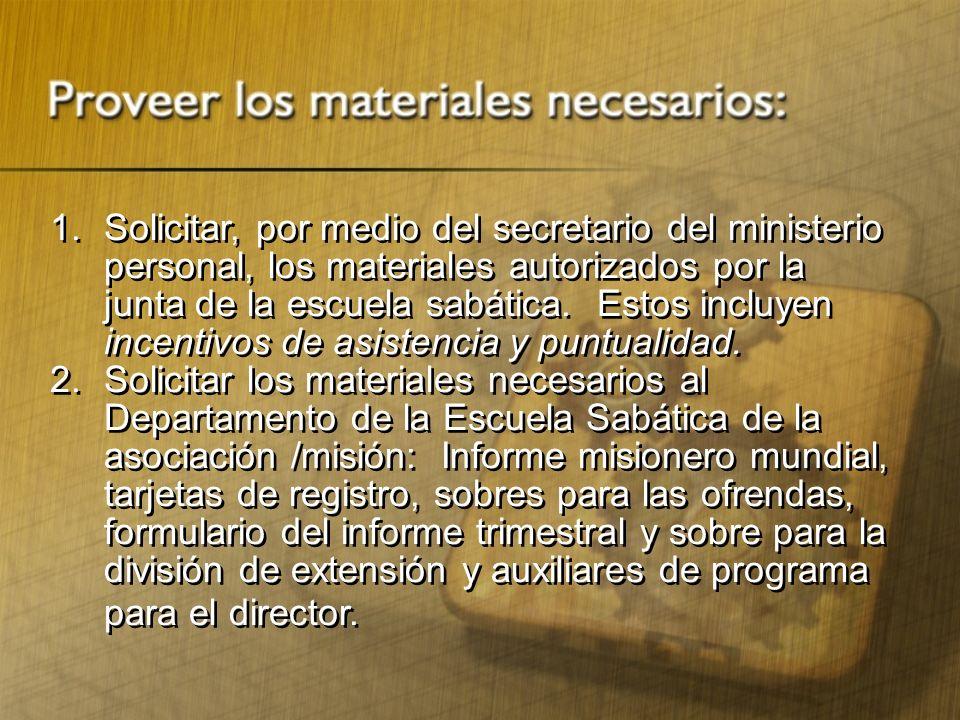 1.Solicitar, por medio del secretario del ministerio personal, los materiales autorizados por la junta de la escuela sabática. Estos incluyen incentiv