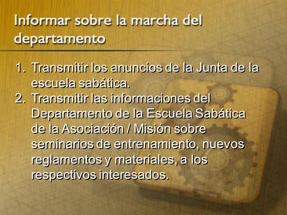 1. Transmitir los anuncios de la Junta de la escuela sabática. 2.Transmitir las informaciones del Departamento de la Escuela Sabática de la Asociación
