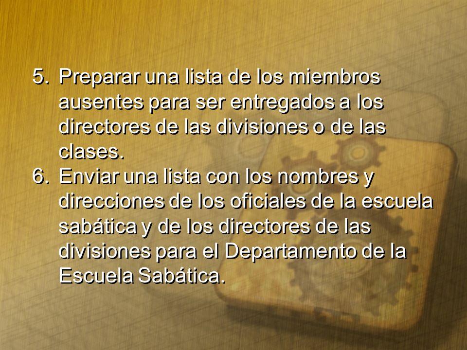 5.Preparar una lista de los miembros ausentes para ser entregados a los directores de las divisiones o de las clases. 6.Enviar una lista con los nombr
