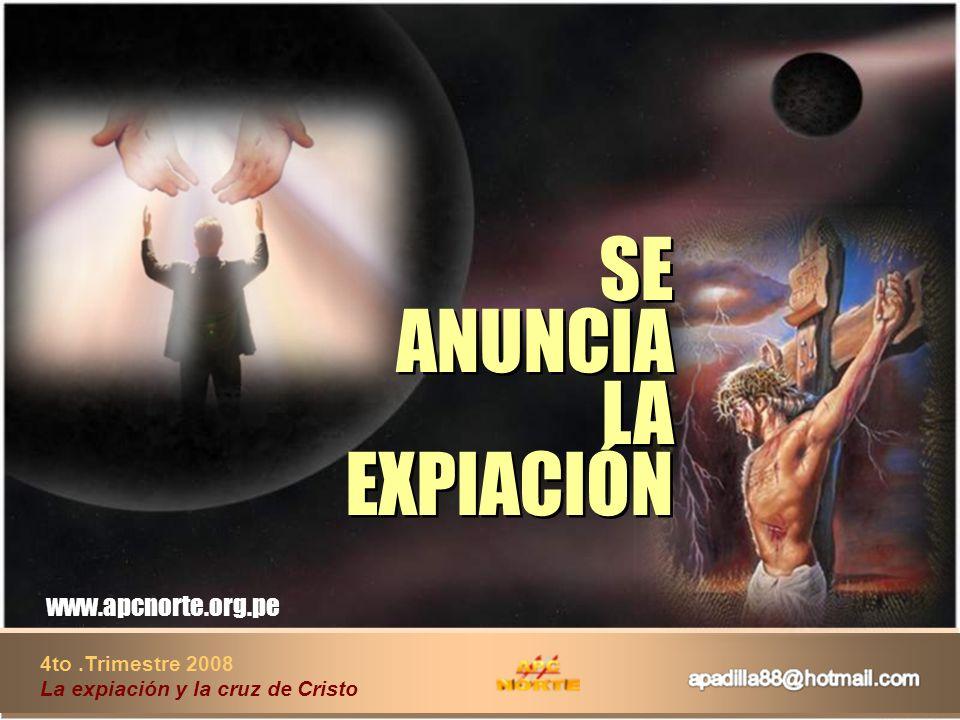 4to.Trimestre 2008 La expiación y la cruz de Cristo www.apcnorte.org.pe SE ANUNCIA LA EXPIACIÓN SE ANUNCIA LA EXPIACIÓN