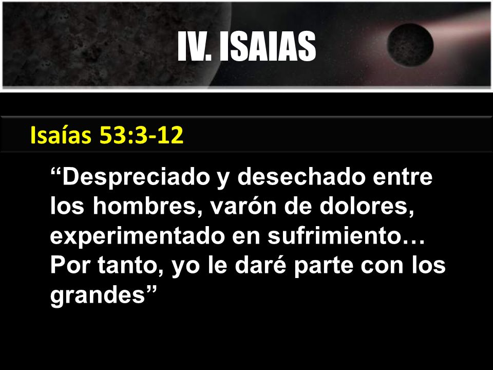 Despreciado y desechado entre los hombres, varón de dolores, experimentado en sufrimiento… Por tanto, yo le daré parte con los grandes IV. ISAIAS Géne