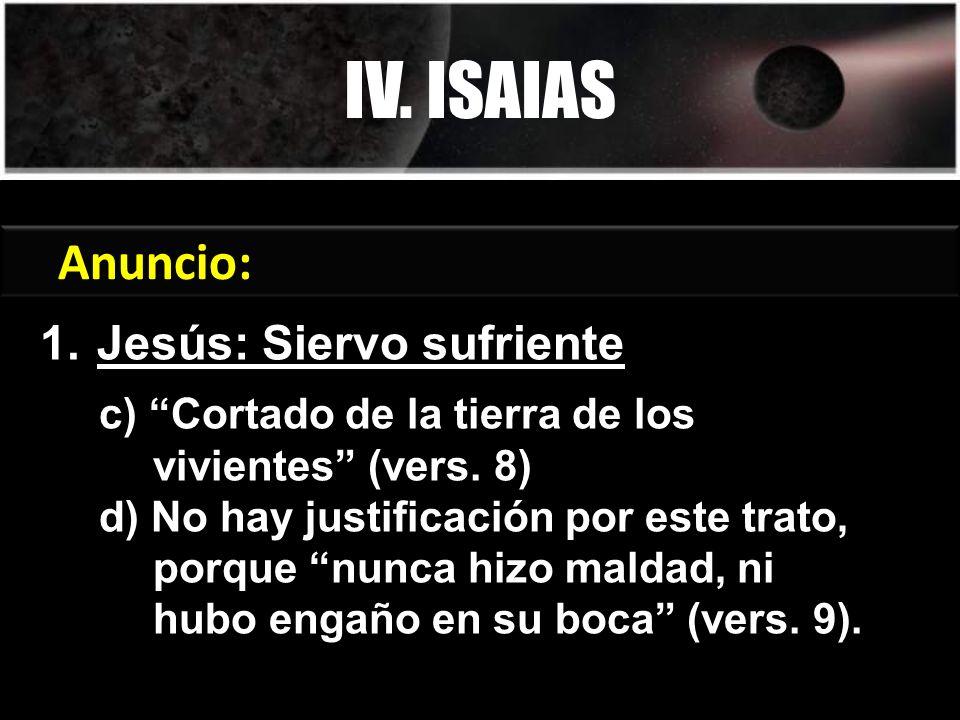 1.Jesús: Siervo sufriente IV. ISAIAS Génesis 3:15 Anuncio: c) Cortado de la tierra de los vivientes (vers. 8) d) No hay justificación por este trato,