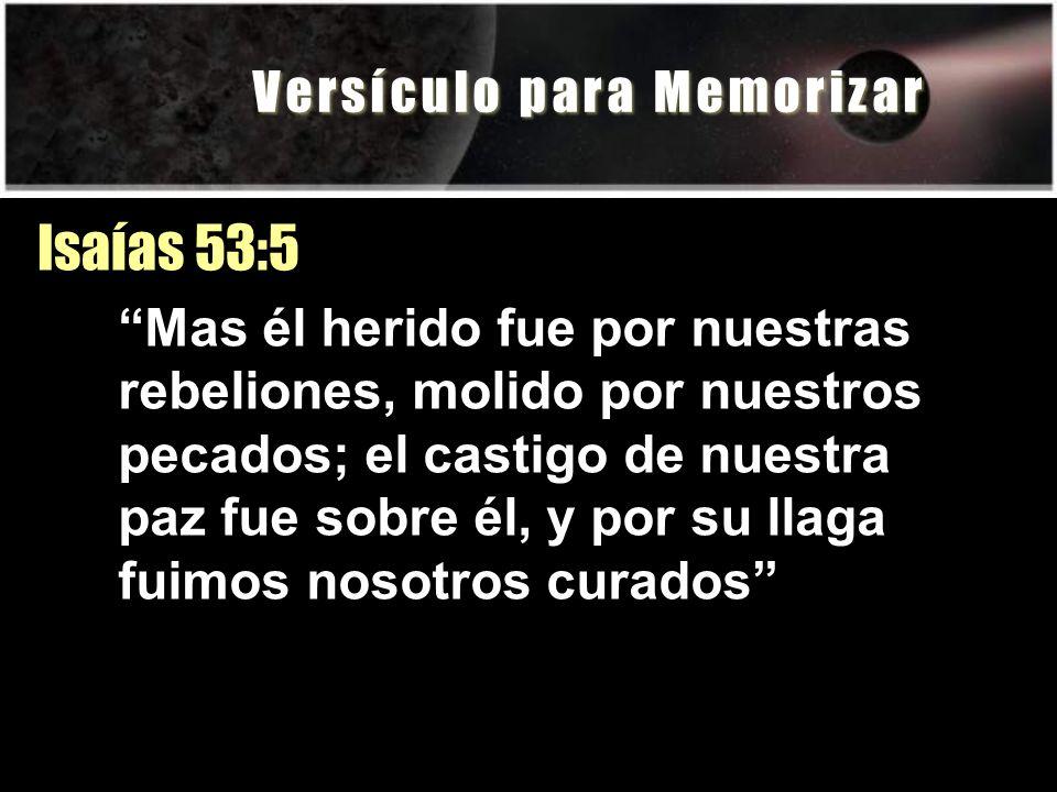 V e r s í c u l o p a r a M e m o r i z a r Isaías 53:5 Mas él herido fue por nuestras rebeliones, molido por nuestros pecados; el castigo de nuestra