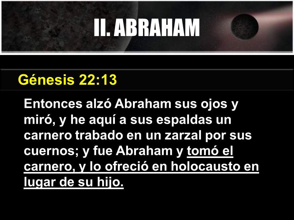 Entonces alzó Abraham sus ojos y miró, y he aquí a sus espaldas un carnero trabado en un zarzal por sus cuernos; y fue Abraham y tomó el carnero, y lo