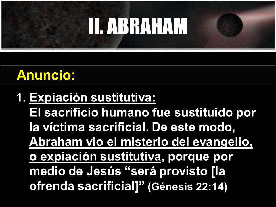1. Expiación sustitutiva: El sacrificio humano fue sustituido por la víctima sacrificial. De este modo, Abraham vio el misterio del evangelio, o expia