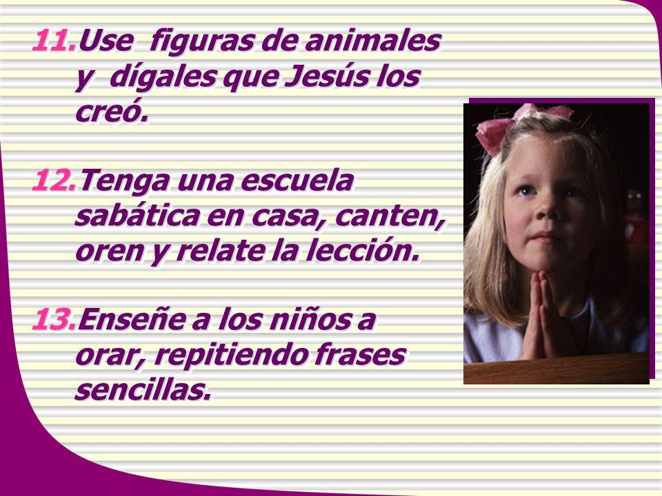 11.Use figuras de animales y dígales que Jesús los creó. 12.Tenga una escuela sabática en casa, canten, oren y relate la lección. 13.Enseñe a los niño