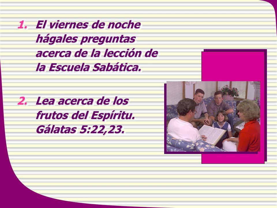 1.El viernes de noche hágales preguntas acerca de la lección de la Escuela Sabática. 2.Lea acerca de los frutos del Espíritu. Gálatas 5:22,23. 1.El vi