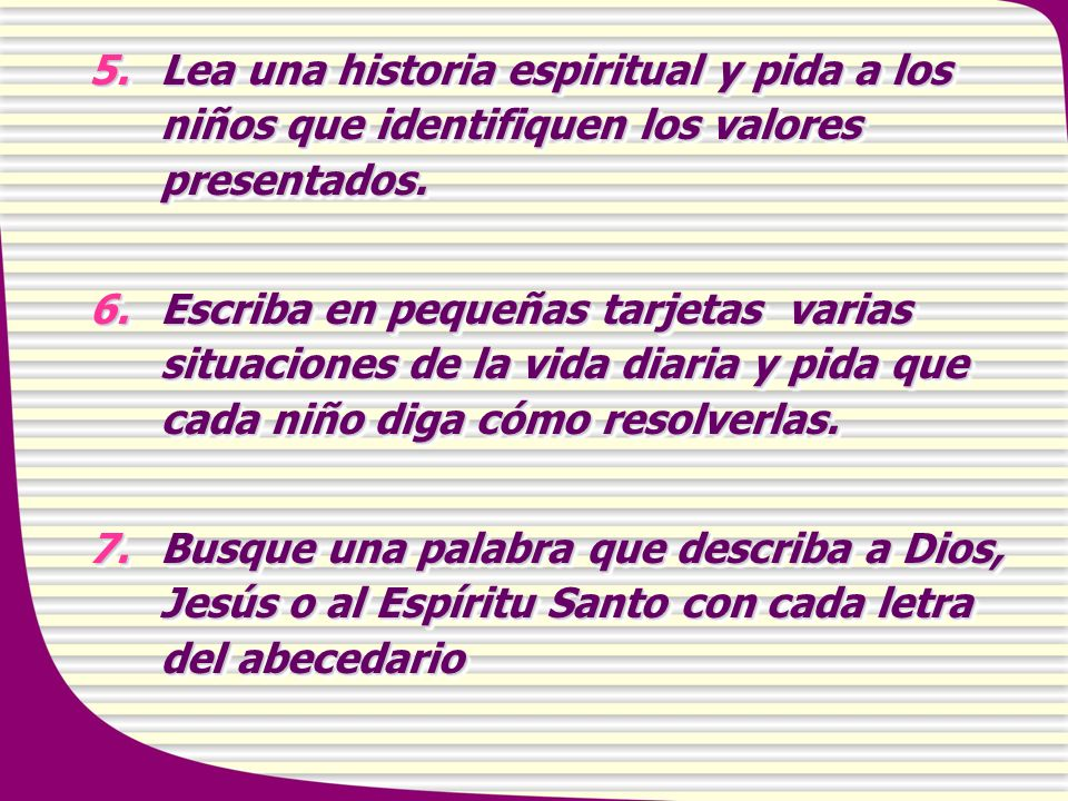 5.Lea una historia espiritual y pida a los niños que identifiquen los valores presentados. 6.Escriba en pequeñas tarjetas varias situaciones de la vid