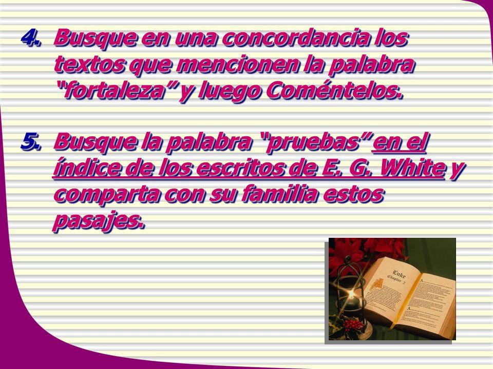 4.Busque en una concordancia los textos que mencionen la palabra fortaleza y luego Coméntelos. 5. Busque la palabra pruebas en el índice de los escrit