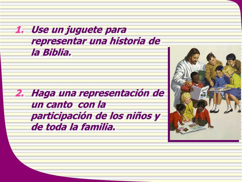 1.Use un juguete para representar una historia de la Biblia. 2.Haga una representación de un canto con la participación de los niños y de toda la fami