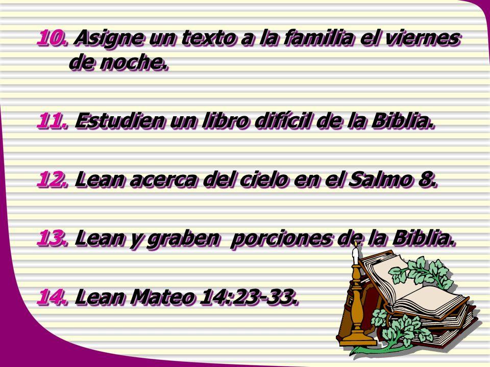 10. Asigne un texto a la familia el viernes de noche. 11. Estudien un libro difícil de la Biblia. 12. Lean acerca del cielo en el Salmo 8. 13. Lean y