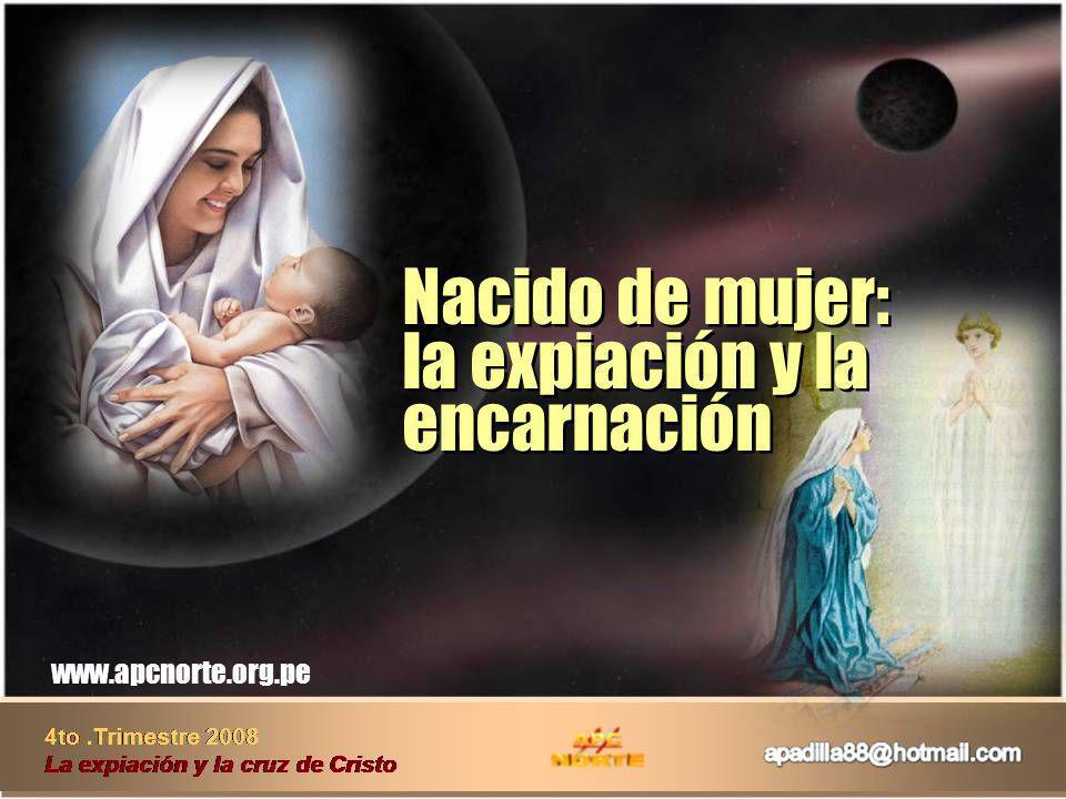 4to.Trimestre 2008 La expiación y la cruz de Cristo www.apcnorte.org.pe Nacido de mujer: la expiación y la encarnación Nacido de mujer: la expiación y