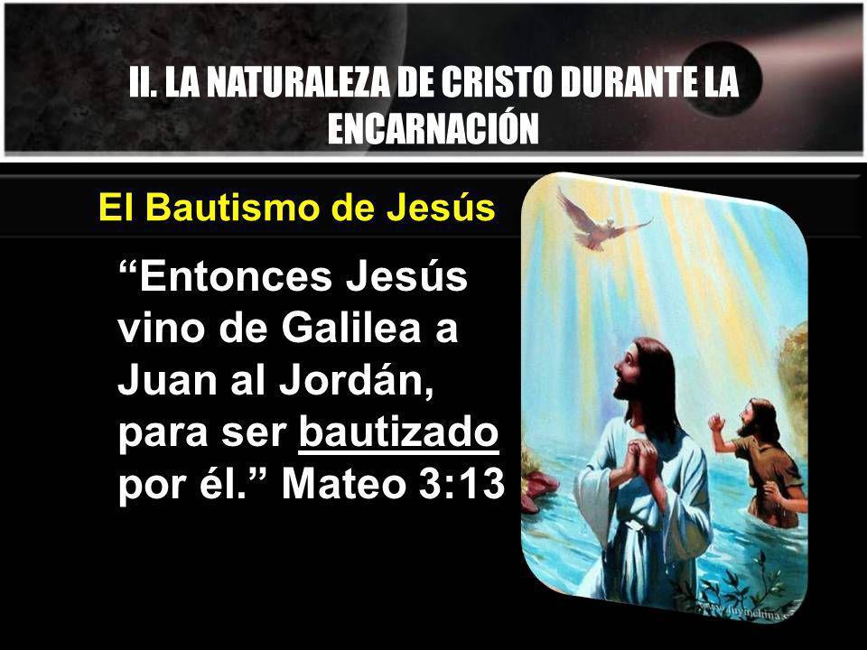 II. LA NATURALEZA DE CRISTO DURANTE LA ENCARNACIÓN Entonces Jesús vino de Galilea a Juan al Jordán, para ser bautizado por él. Mateo 3:13 El Bautismo
