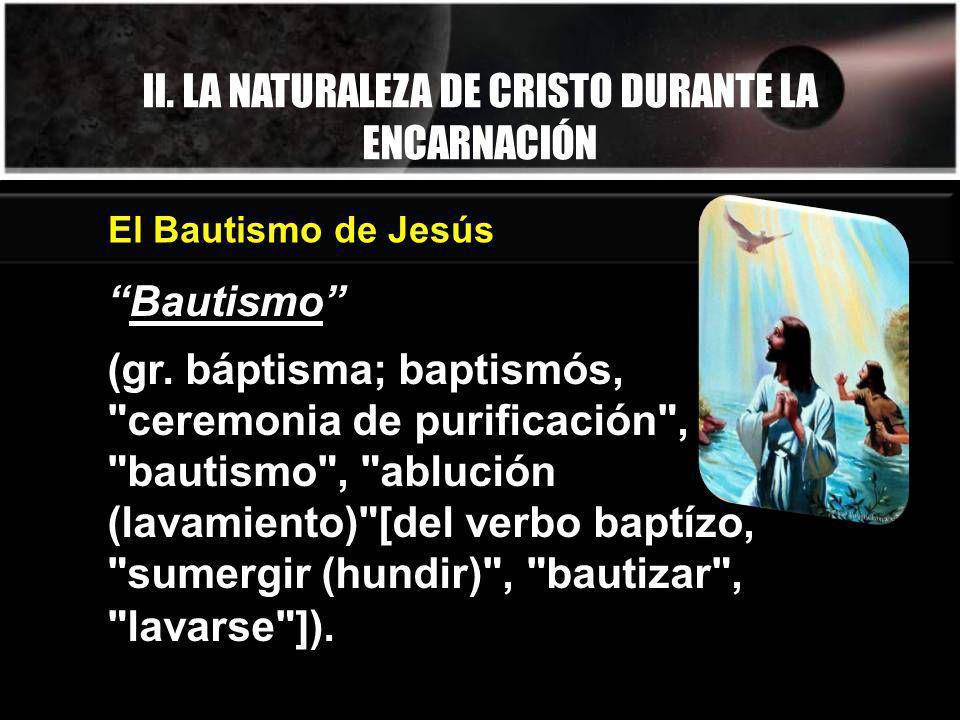 II. LA NATURALEZA DE CRISTO DURANTE LA ENCARNACIÓN Bautismo (gr. báptisma; baptismós,