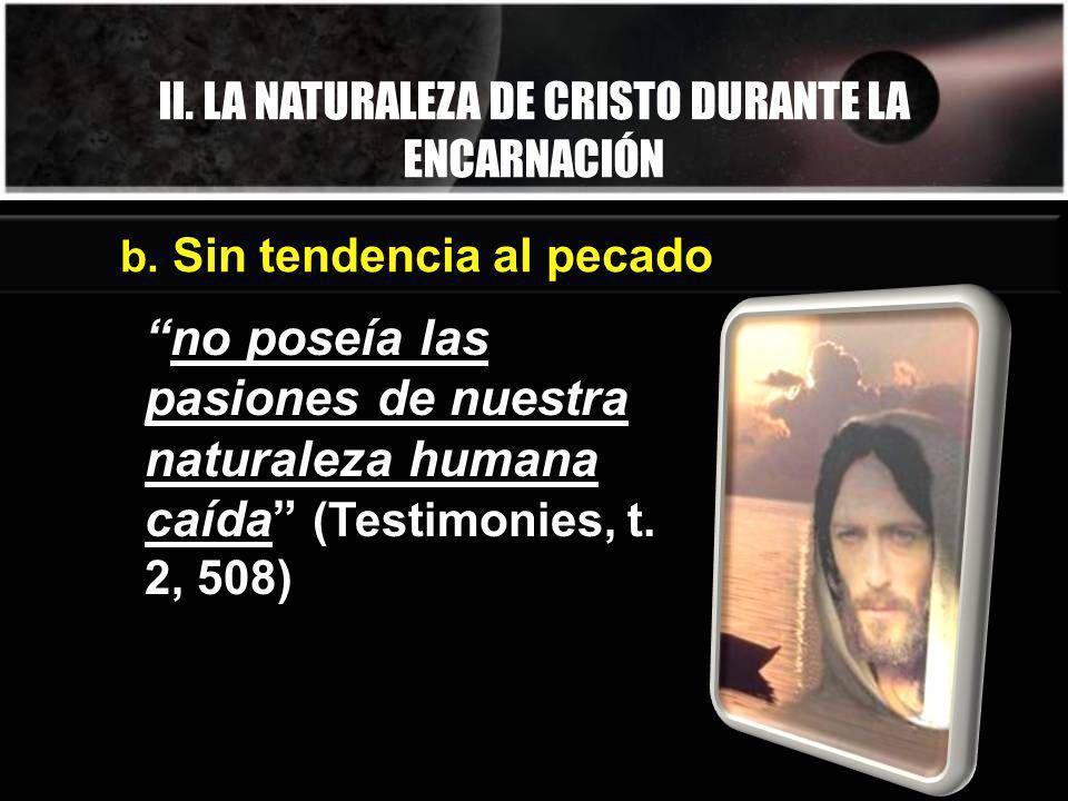 II. LA NATURALEZA DE CRISTO DURANTE LA ENCARNACIÓN no poseía las pasiones de nuestra naturaleza humana caída (Testimonies, t. 2, 508) b. Sin tendencia